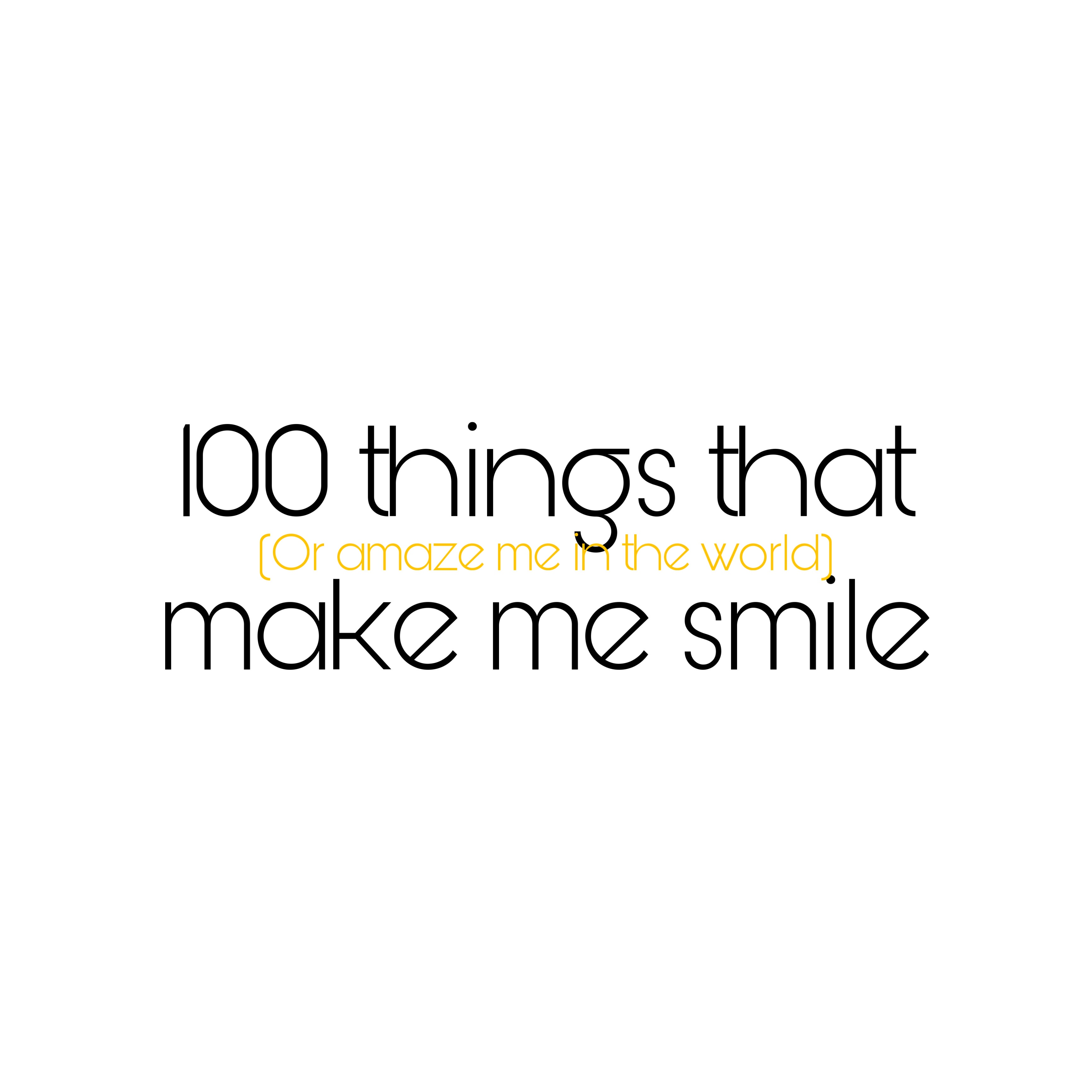 100 things that make me smile (or amaze me in the world)