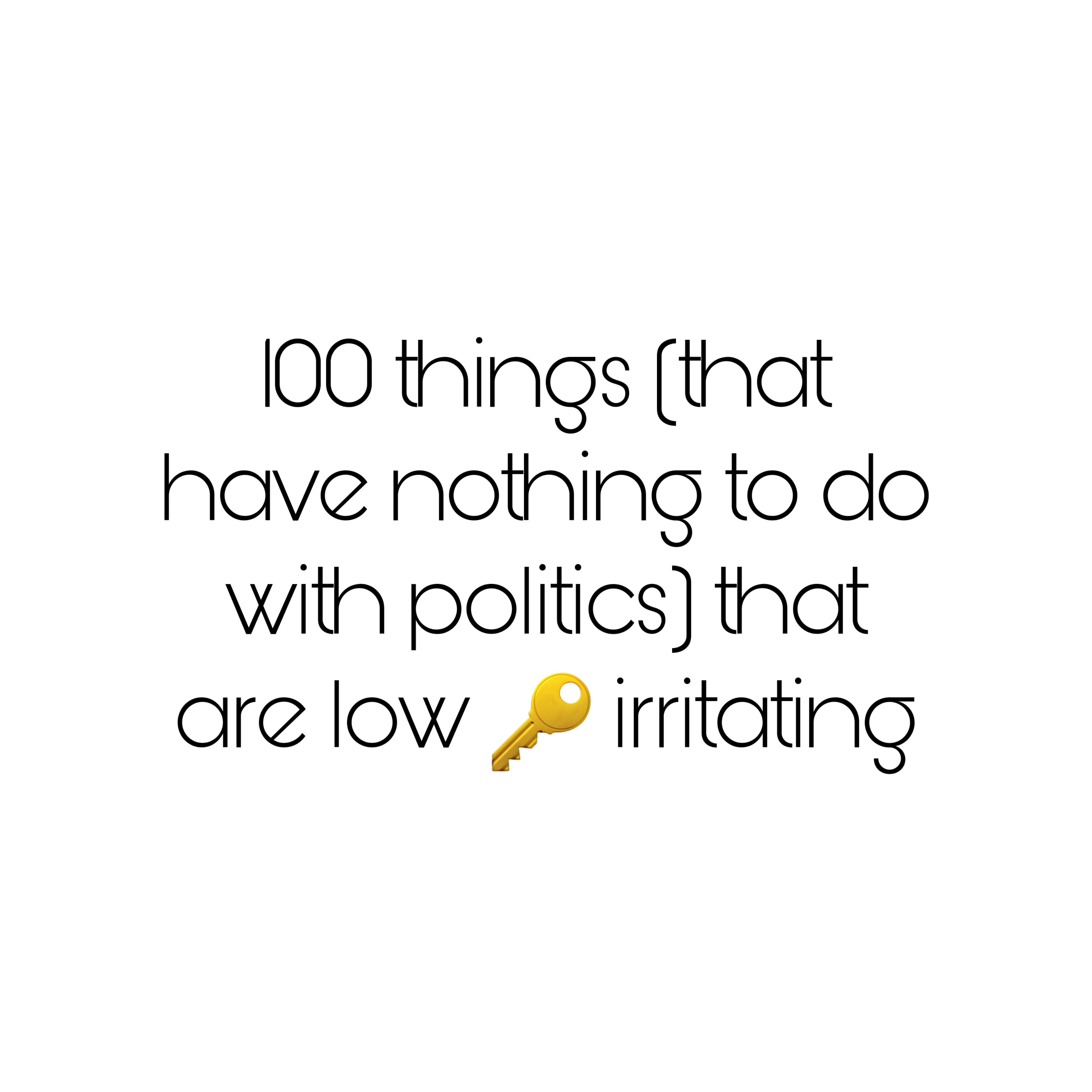 100 things (that have nothing to do with politics) that are low key irritating